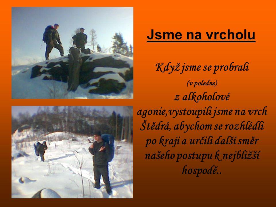 Jsme na vrcholu Když jsme se probrali (v poledne) z alkoholové agonie,vystoupili jsme na vrch Štědrá, abychom se rozhlédli po kraji a určili další směr našeho postupu k nejbližší hospodě..