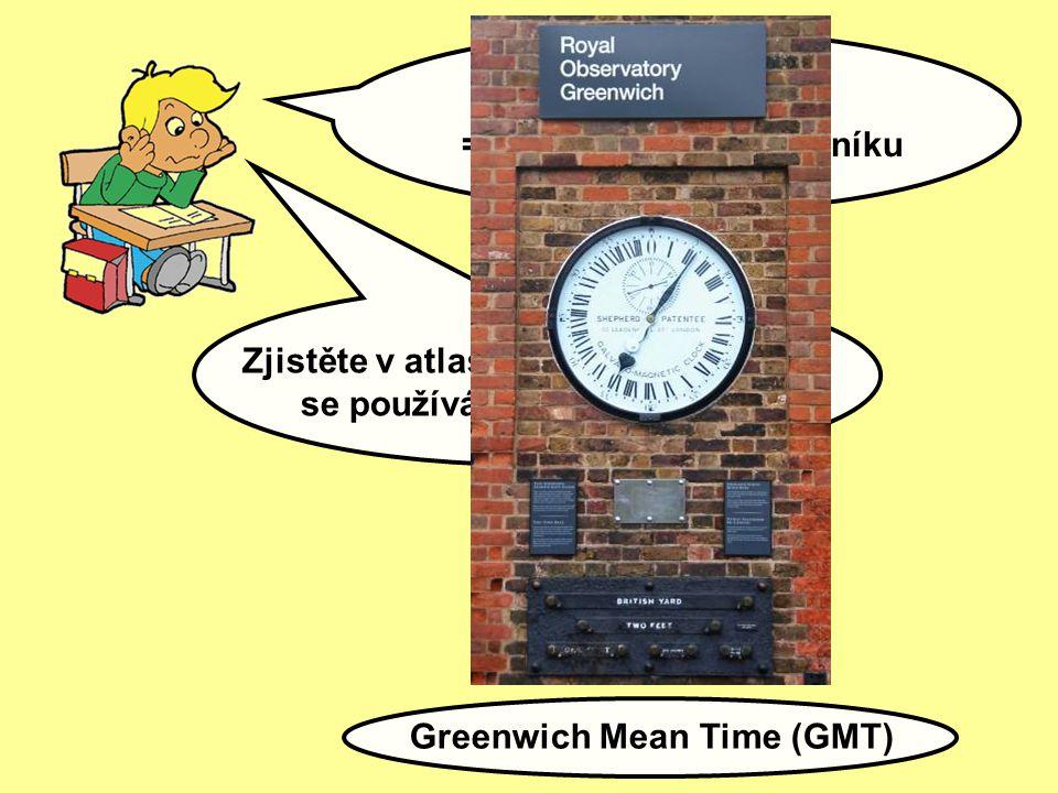 SVĚTOVÝ ČAS = čas na nultém poledníku Zjistěte v atlasu světa, jaká zkratka se používá pro světový čas: Greenwich Mean Time (GMT)