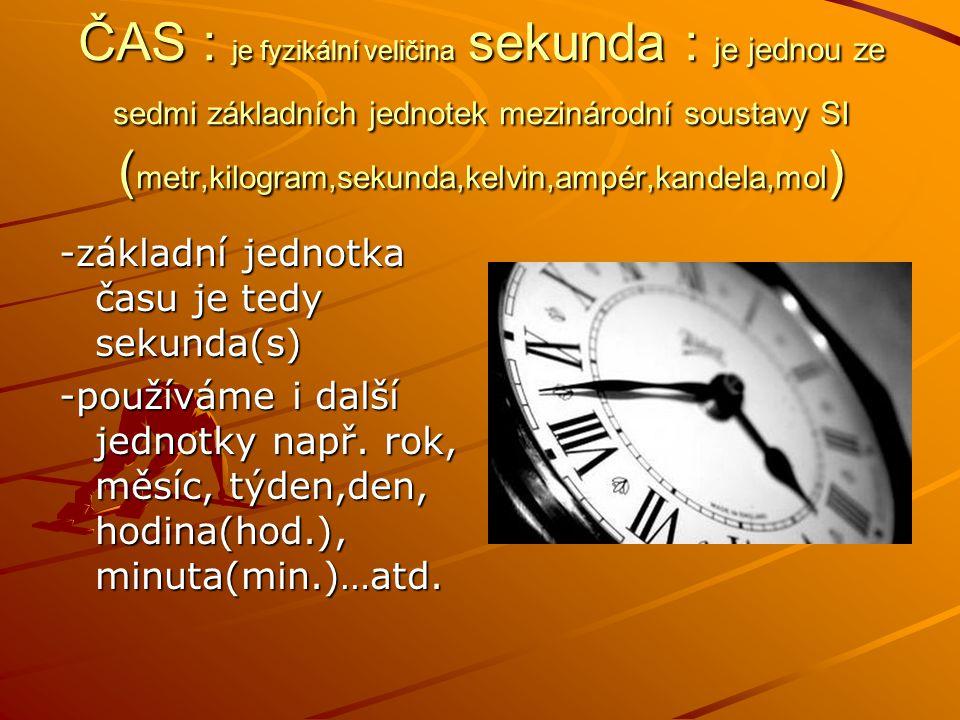 ČAS : je fyzikální veličina sekunda : je jednou ze sedmi základních jednotek mezinárodní soustavy SI ( metr,kilogram,sekunda,kelvin,ampér,kandela,mol