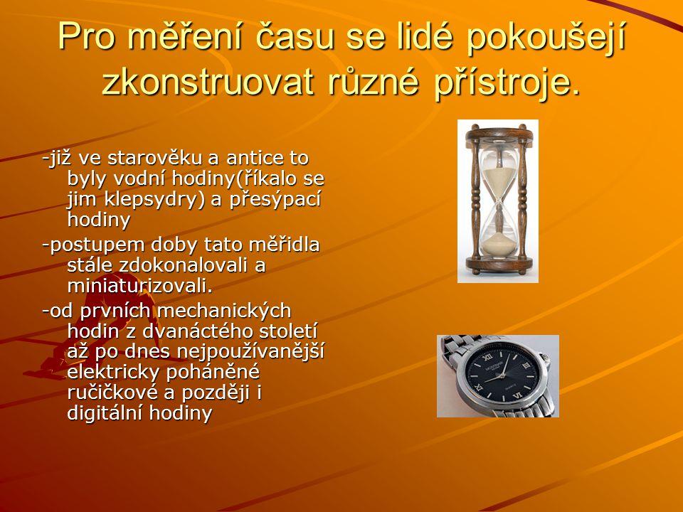 Pro měření času se lidé pokoušejí zkonstruovat různé přístroje. -již ve starověku a antice to byly vodní hodiny(říkalo se jim klepsydry) a přesýpací h