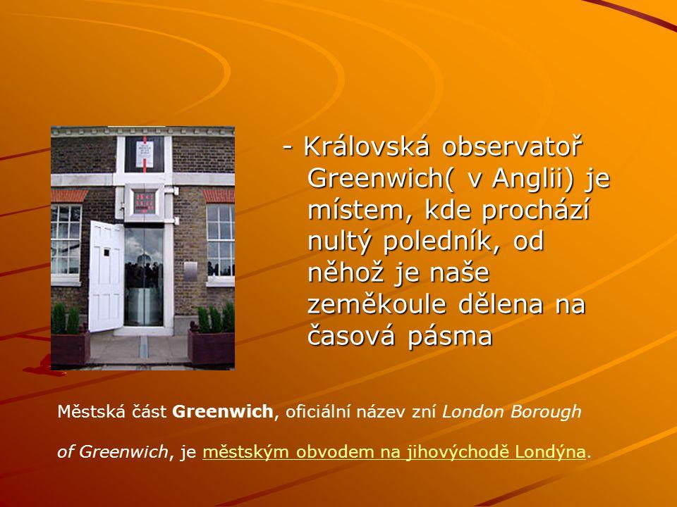 - Královská observatoř Greenwich( v Anglii) je místem, kde prochází nultý poledník, od něhož je naše zeměkoule dělena na časová pásma Městská část Gre