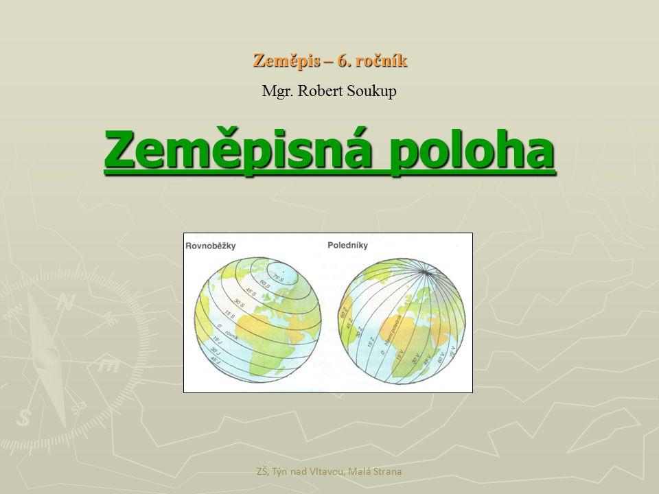 Zeměpisná poloha ZŠ, Týn nad Vltavou, Malá Strana Zeměpis – 6. ročník Mgr. Robert Soukup