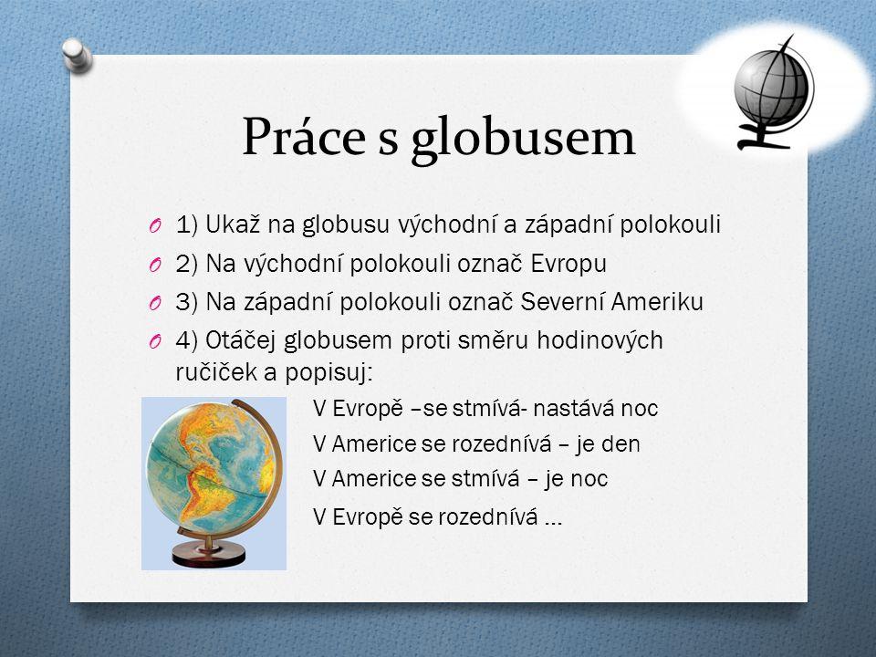 Práce s globusem O 1) Ukaž na globusu východní a západní polokouli O 2) Na východní polokouli označ Evropu O 3) Na západní polokouli označ Severní Ame