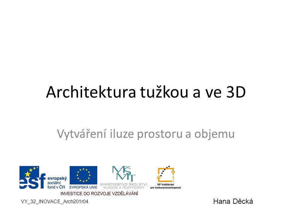 Architektura tužkou a ve 3D Vytváření iluze prostoru a objemu VY_32_INOVACE_Arch201r04 Hana Děcká
