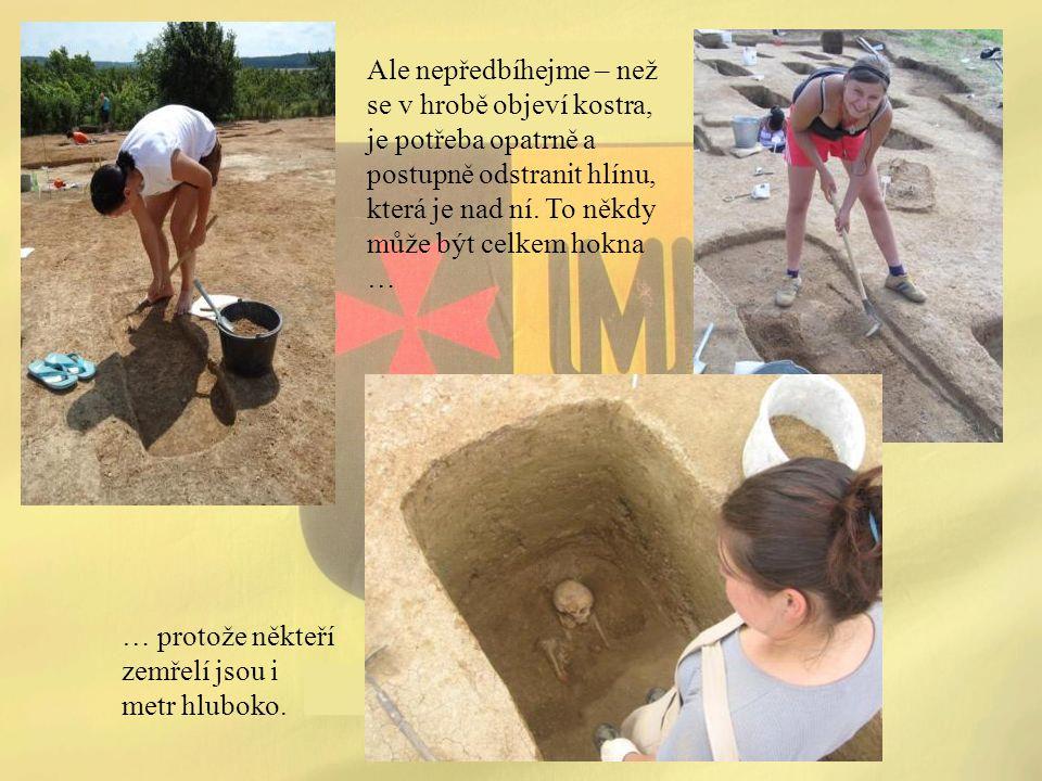 Ale nepředbíhejme – než se v hrobě objeví kostra, je potřeba opatrně a postupně odstranit hlínu, která je nad ní. To někdy může být celkem hokna … … p
