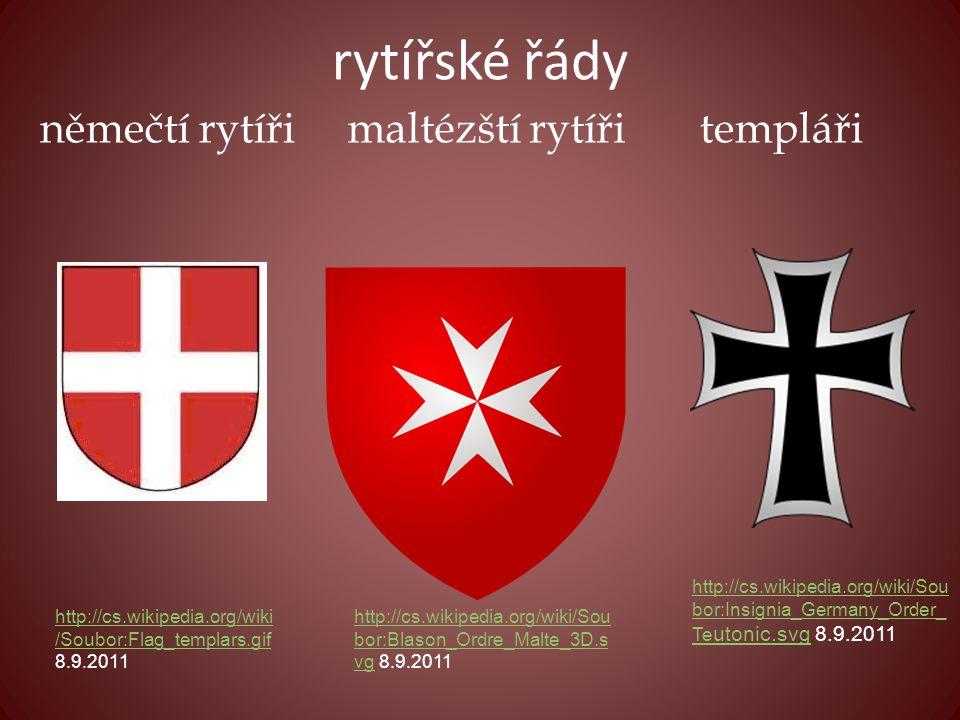 rytířské řády http://cs.wikipedia.org/wiki /Soubor:Flag_templars.gif http://cs.wikipedia.org/wiki /Soubor:Flag_templars.gif 8.9.2011 http://cs.wikipedia.org/wiki/Sou bor:Blason_Ordre_Malte_3D.s vghttp://cs.wikipedia.org/wiki/Sou bor:Blason_Ordre_Malte_3D.s vg 8.9.2011 http://cs.wikipedia.org/wiki/Sou bor:Insignia_Germany_Order_ Te utonic.svghttp://cs.wikipedia.org/wiki/Sou bor:Insignia_Germany_Order_ Te utonic.svg 8.9.2011 maltézští rytířiněmečtí rytířitempláři