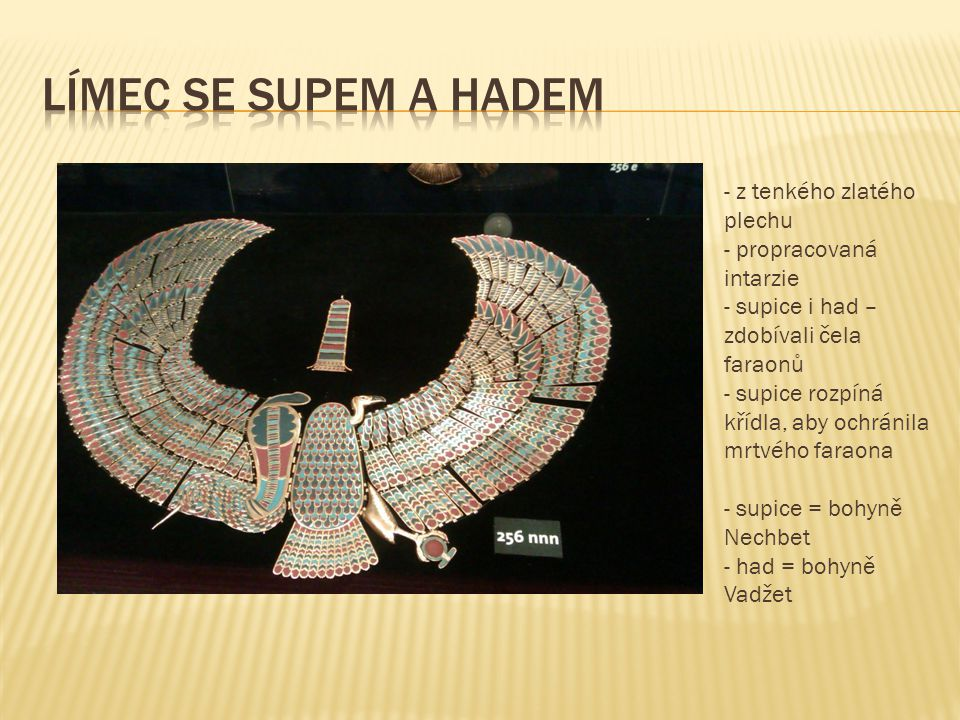 - z tenkého zlatého plechu - propracovaná intarzie - supice i had – zdobívali čela faraonů - supice rozpíná křídla, aby ochránila mrtvého faraona - supice = bohyně Nechbet - had = bohyně Vadžet