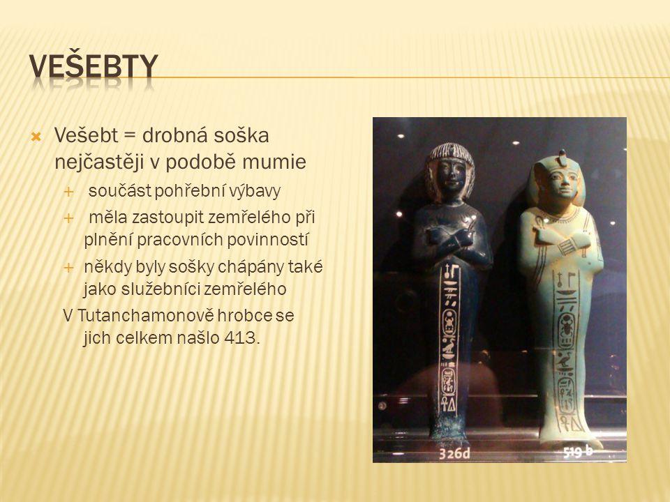  Vešebt = drobná soška nejčastěji v podobě mumie  součást pohřební výbavy  měla zastoupit zemřelého při plnění pracovních povinností  někdy byly sošky chápány také jako služebníci zemřelého V Tutanchamonově hrobce se jich celkem našlo 413.