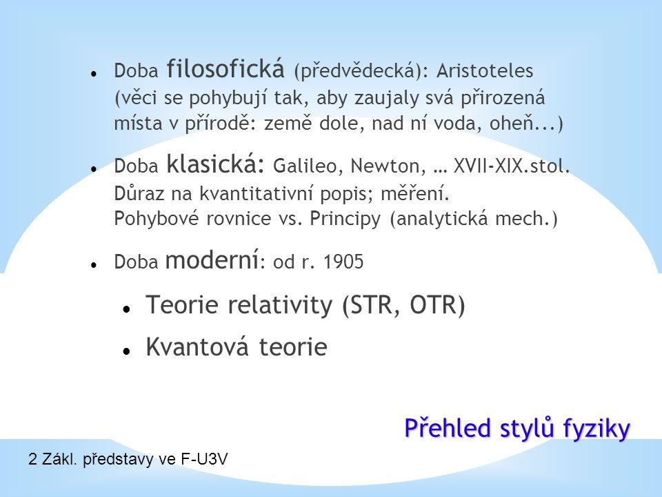 Přehled stylů fyziky 2 Zákl. představy ve F-U3V Doba filosofická (předvědecká): Aristoteles (věci se pohybují tak, aby zaujaly svá přirozená místa v p