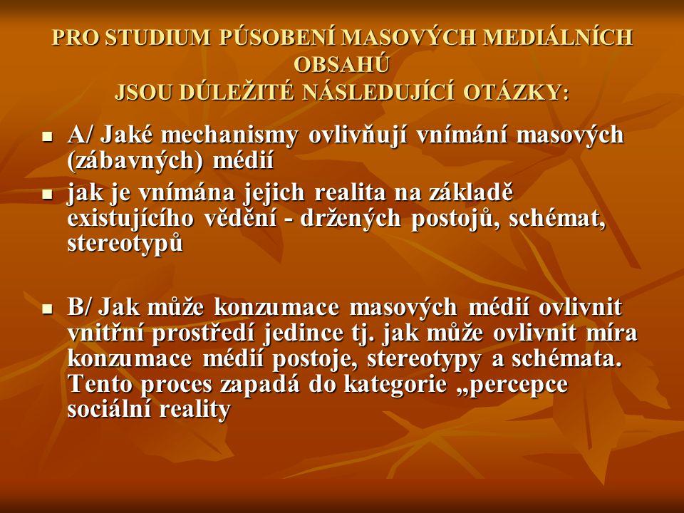 PRO STUDIUM PÚSOBENÍ MASOVÝCH MEDIÁLNÍCH OBSAHÚ JSOU DÚLEŽITÉ NÁSLEDUJÍCÍ OTÁZKY: A/ Jaké mechanismy ovlivňují vnímání masových (zábavných) médií A/ Jaké mechanismy ovlivňují vnímání masových (zábavných) médií jak je vnímána jejich realita na základě existujícího vědění - držených postojů, schémat, stereotypů jak je vnímána jejich realita na základě existujícího vědění - držených postojů, schémat, stereotypů B/ Jak může konzumace masových médií ovlivnit vnitřní prostředí jedince tj.