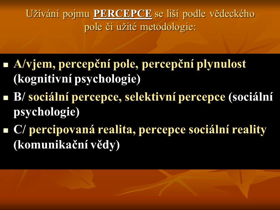 Užívání pojmu PERCEPCE se liší podle vědeckého pole či užité metodologie: A/vjem, percepční pole, percepční plynulost (kognitivní psychologie) B/ sociální percepce, selektivní percepce (sociální psychologie) C/ percipovaná realita, percepce sociální reality (komunikační vědy)