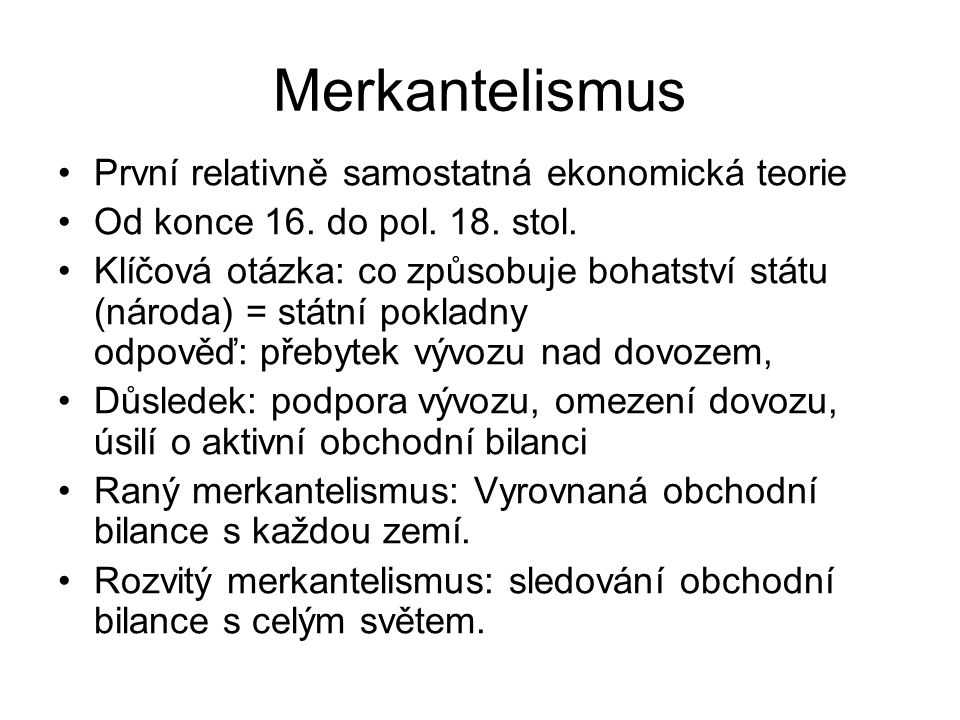 Merkantelismus První relativně samostatná ekonomická teorie Od konce 16. do pol. 18. stol. Klíčová otázka: co způsobuje bohatství státu (národa) = stá