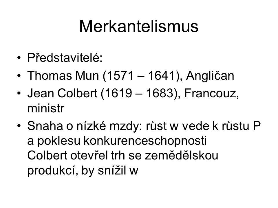 Merkantelismus Představitelé: Thomas Mun (1571 – 1641), Angličan Jean Colbert (1619 – 1683), Francouz, ministr Snaha o nízké mzdy: růst w vede k růstu