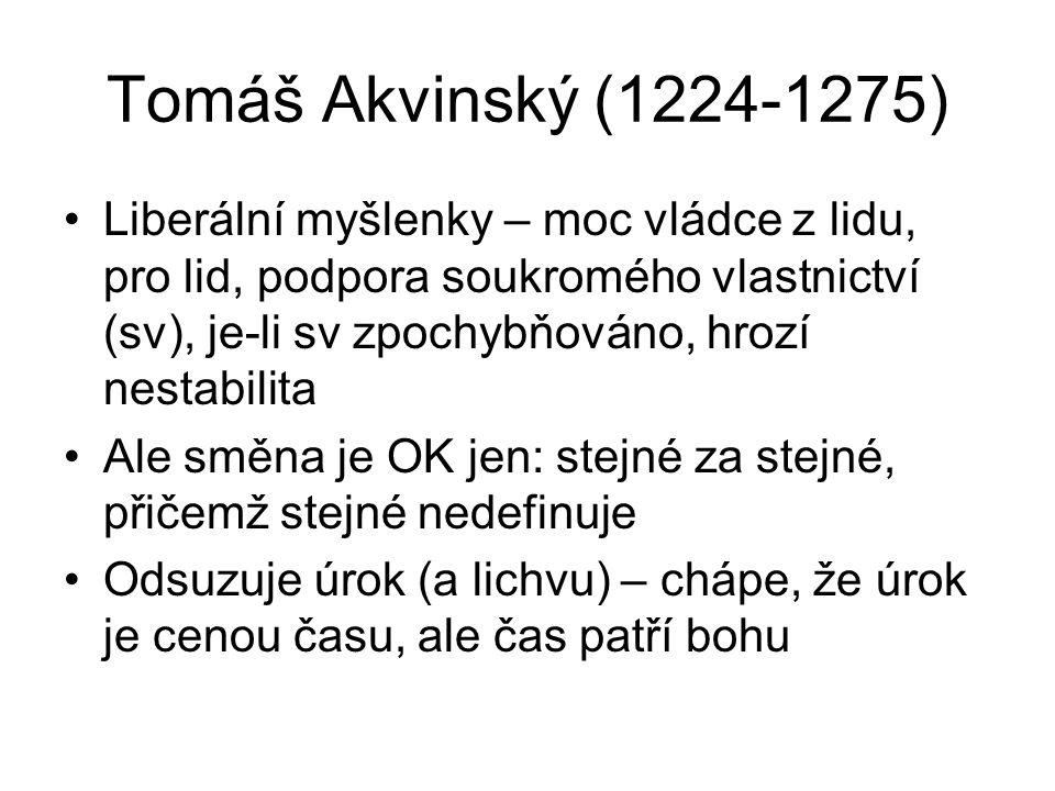 Tomáš Akvinský (1224-1275) Liberální myšlenky – moc vládce z lidu, pro lid, podpora soukromého vlastnictví (sv), je-li sv zpochybňováno, hrozí nestabi