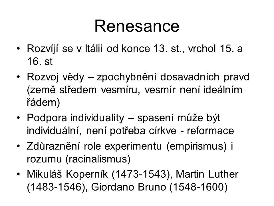 Renesance Rozvíjí se v Itálii od konce 13. st., vrchol 15. a 16. st Rozvoj vědy – zpochybnění dosavadních pravd (země středem vesmíru, vesmír není ide