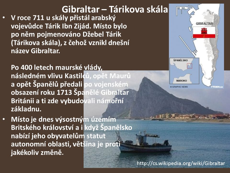Gibraltar – Tárikova skála V roce 711 u skály přistál arabský vojevůdce Tárik Ibn Zijád. Místo bylo po něm pojmenováno Džebel Tárik (Tárikova skála),