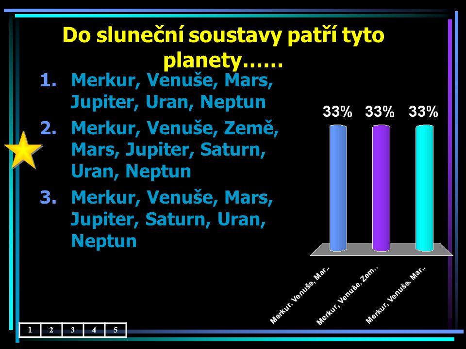 Do sluneční soustavy patří tyto planety…… 12345 1.Merkur, Venuše, Mars, Jupiter, Uran, Neptun 2.Merkur, Venuše, Země, Mars, Jupiter, Saturn, Uran, Neptun 3.Merkur, Venuše, Mars, Jupiter, Saturn, Uran, Neptun