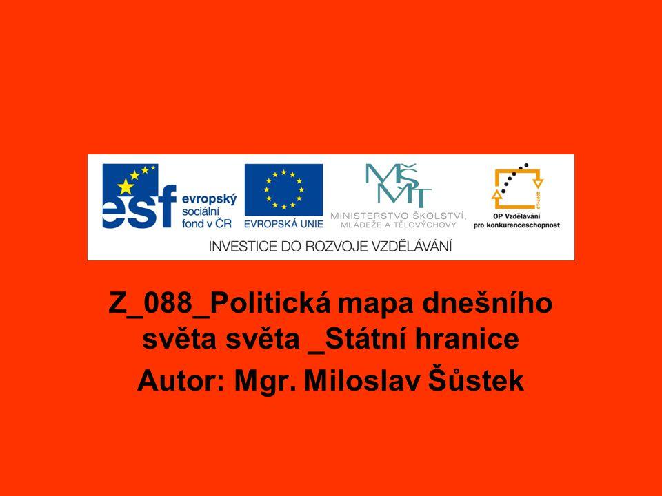 Z_088_Politická mapa dnešního světa světa _Státní hranice Autor: Mgr. Miloslav Šůstek