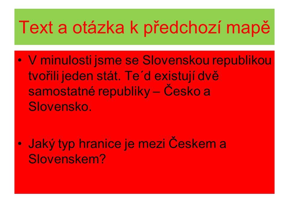 Text a otázka k předchozí mapě V minulosti jsme se Slovenskou republikou tvořili jeden stát. Te´d existují dvě samostatné republiky – Česko a Slovensk