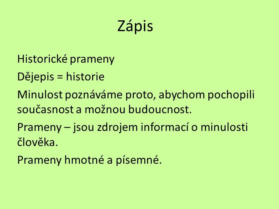 Zápis Historické prameny Dějepis = historie Minulost poznáváme proto, abychom pochopili současnost a možnou budoucnost. Prameny – jsou zdrojem informa