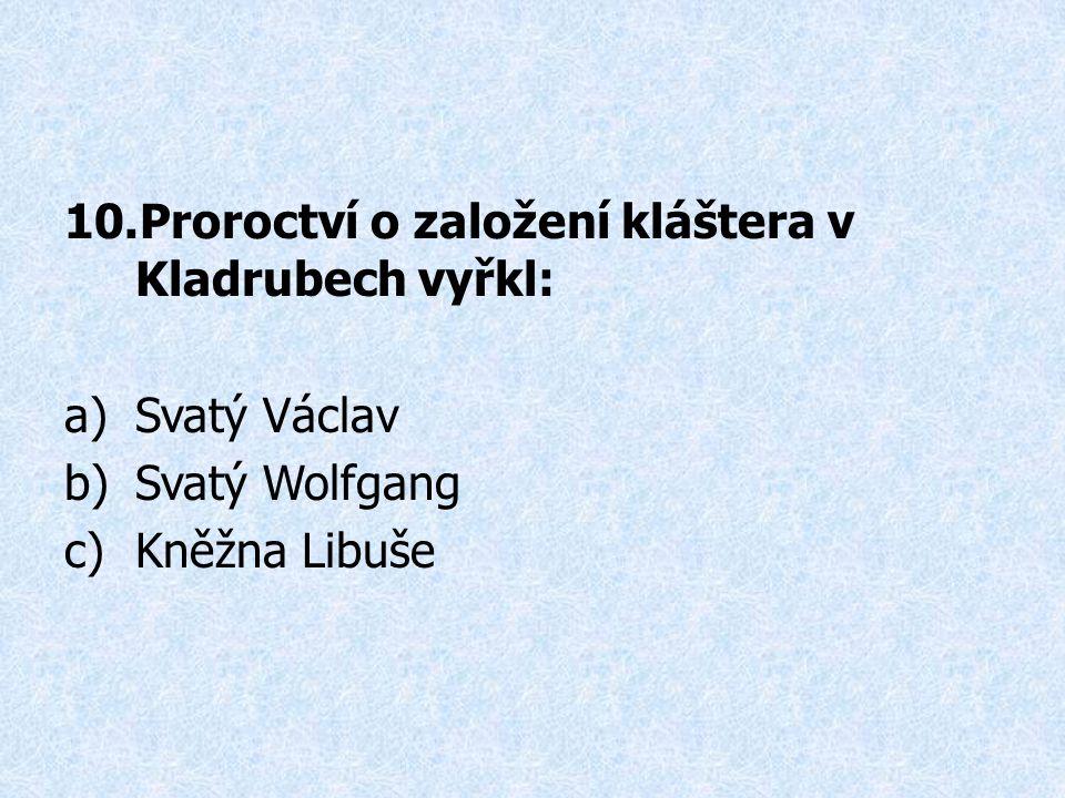10.Proroctví o založení kláštera v Kladrubech vyřkl: a)Svatý Václav b)Svatý Wolfgang c)Kněžna Libuše