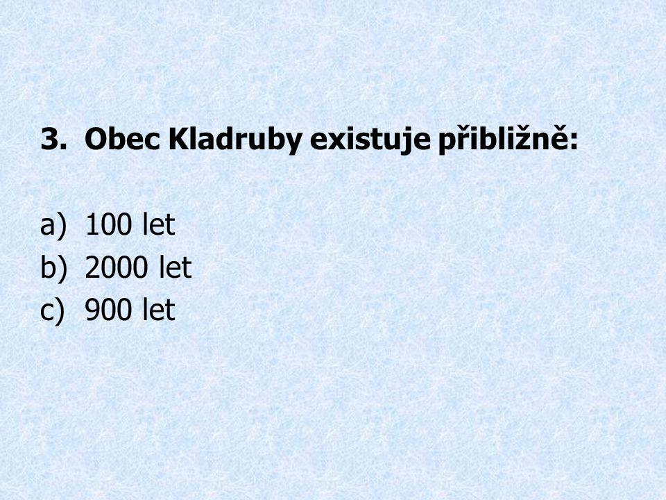 3.Obec Kladruby existuje přibližně: a)100 let b)2000 let c)900 let