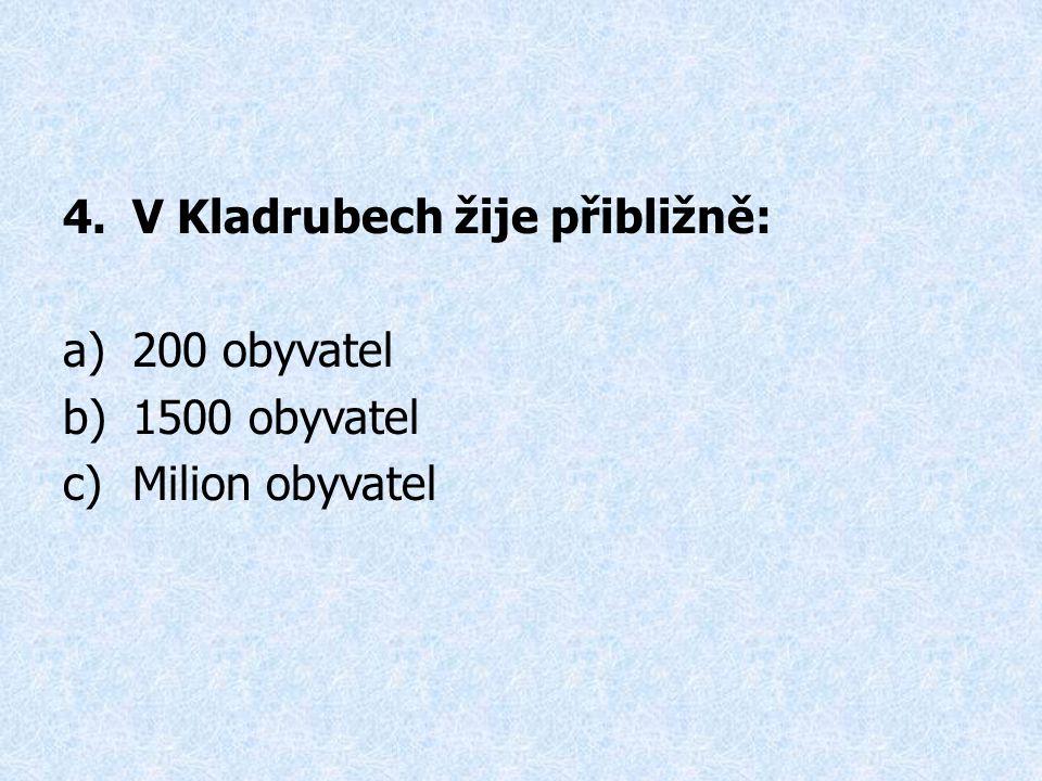 4.V Kladrubech žije přibližně: a)200 obyvatel b)1500 obyvatel c)Milion obyvatel