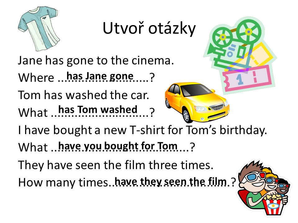 Utvoř otázky Jane has gone to the cinema. Where............................