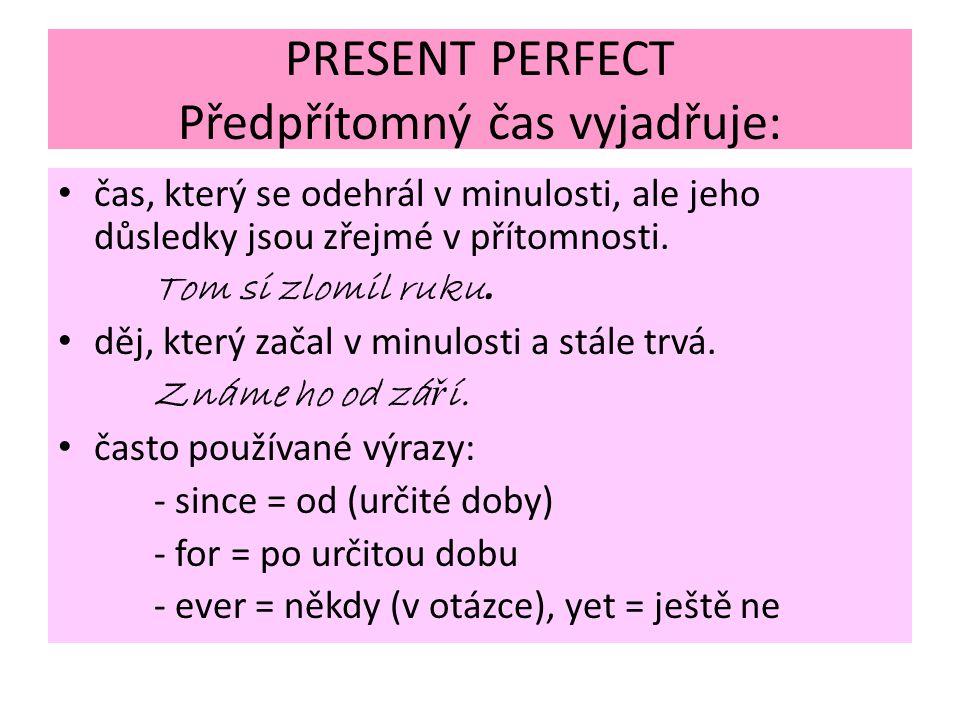 PRESENT PERFECT Předpřítomný čas vyjadřuje: čas, který se odehrál v minulosti, ale jeho důsledky jsou zřejmé v přítomnosti. Tom si zlomil ruku. děj, k
