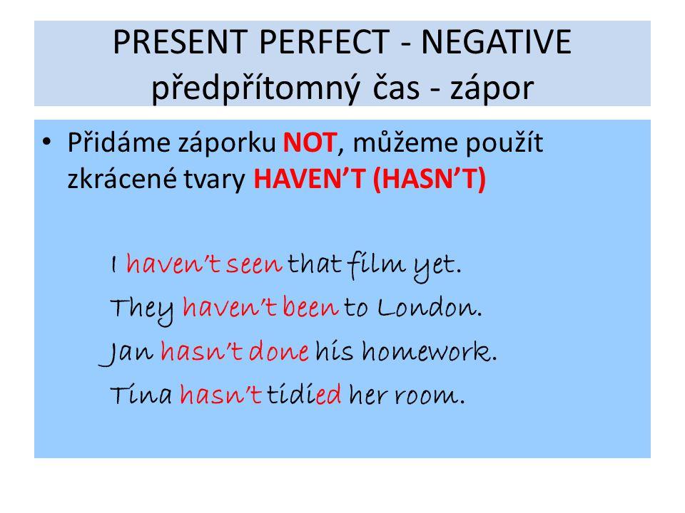 PRESENT PERFECT - NEGATIVE předpřítomný čas - zápor Přidáme záporku NOT, můžeme použít zkrácené tvary HAVEN'T (HASN'T) I haven't seen that film yet. T