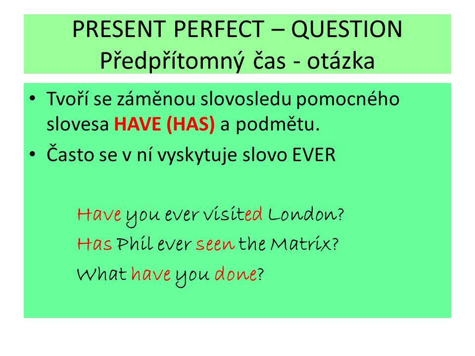 PRESENT PERFECT – QUESTION Předpřítomný čas - otázka Tvoří se záměnou slovosledu pomocného slovesa HAVE (HAS) a podmětu. Často se v ní vyskytuje slovo