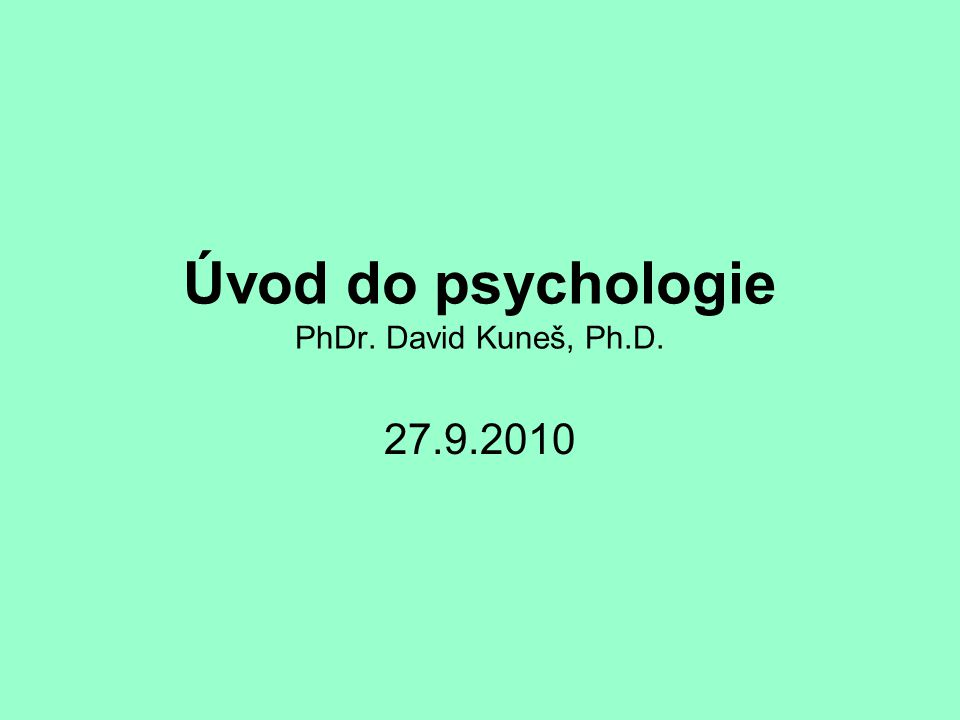 Úvod do psychologie PhDr. David Kuneš, Ph.D. 27.9.2010