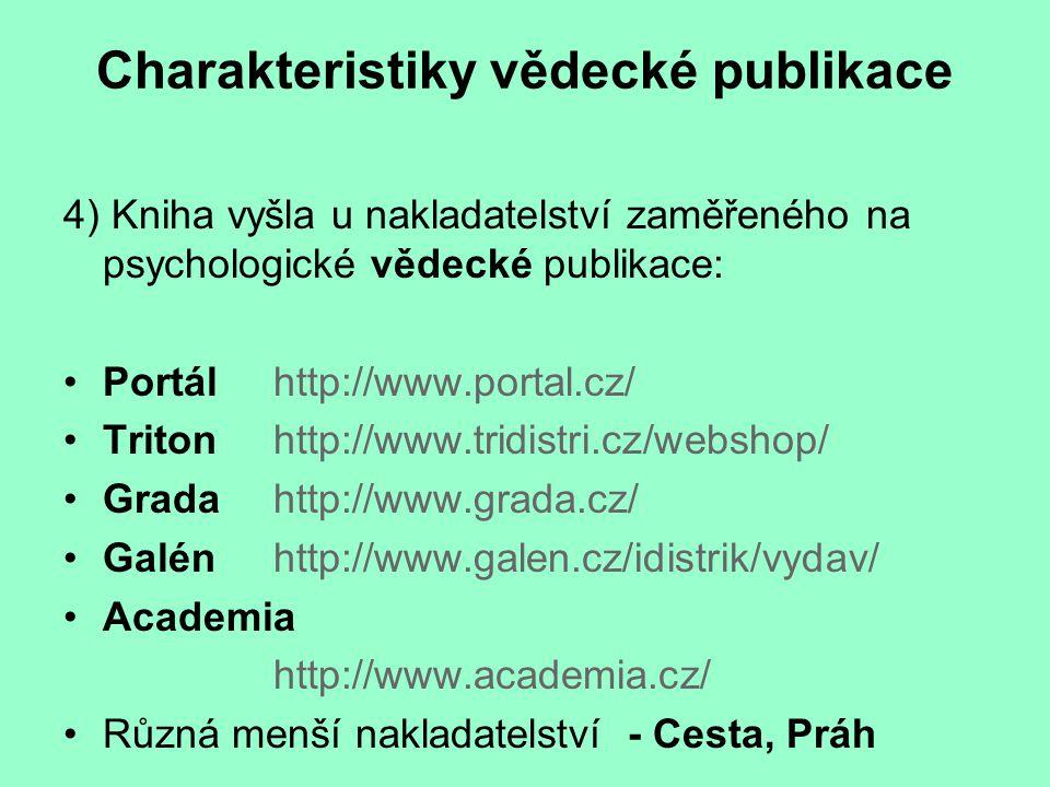 Charakteristiky vědecké publikace 4) Kniha vyšla u nakladatelství zaměřeného na psychologické vědecké publikace: Portálhttp://www.portal.cz/ Tritonhttp://www.tridistri.cz/webshop/ Gradahttp://www.grada.cz/ Galénhttp://www.galen.cz/idistrik/vydav/ Academia http://www.academia.cz/ Různá menší nakladatelství - Cesta, Práh