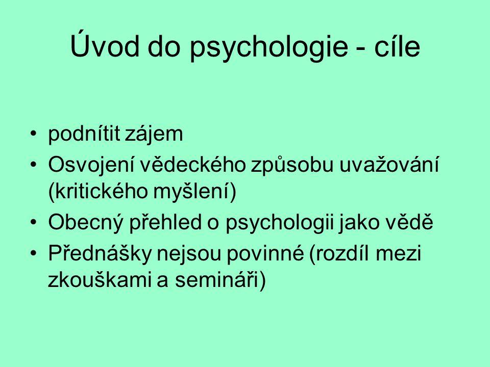 Úvod do psychologie - cíle podnítit zájem Osvojení vědeckého způsobu uvažování (kritického myšlení) Obecný přehled o psychologii jako vědě Přednášky nejsou povinné (rozdíl mezi zkouškami a semináři)