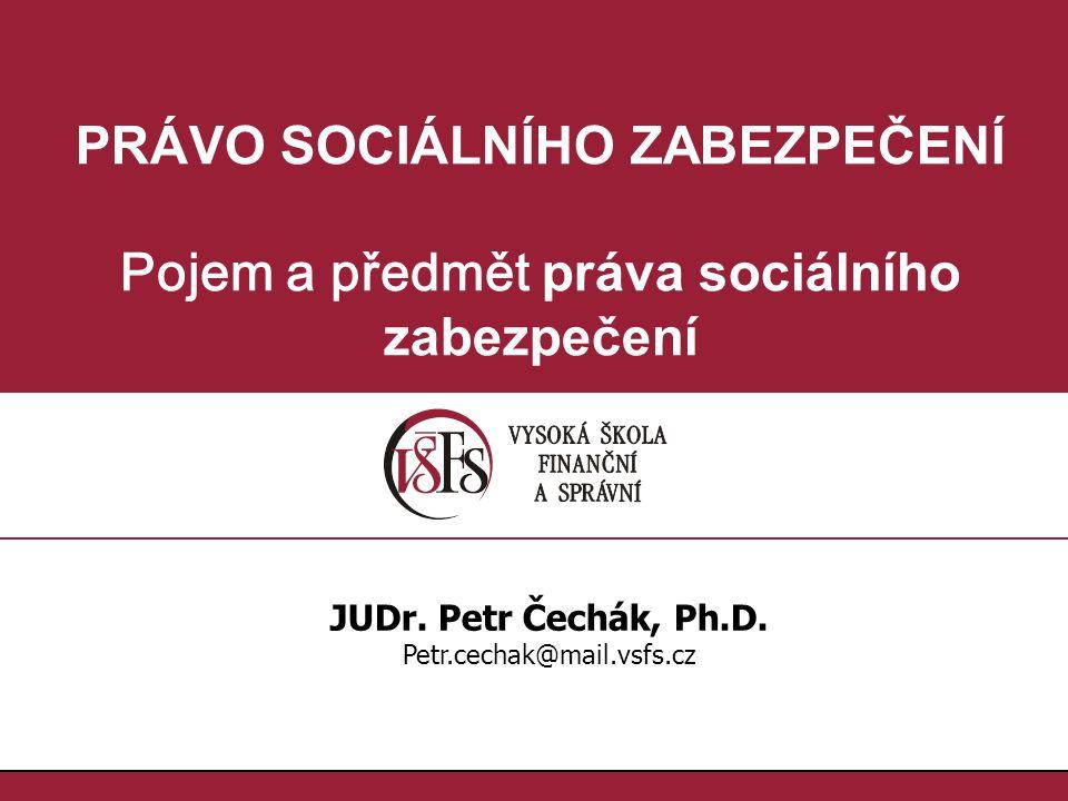 PRÁVO SOCIÁLNÍHO ZABEZPEČENÍ Pojem a předmět práva sociálního zabezpečení JUDr. Petr Čechák, Ph.D. Petr.cechak@mail.vsfs.cz