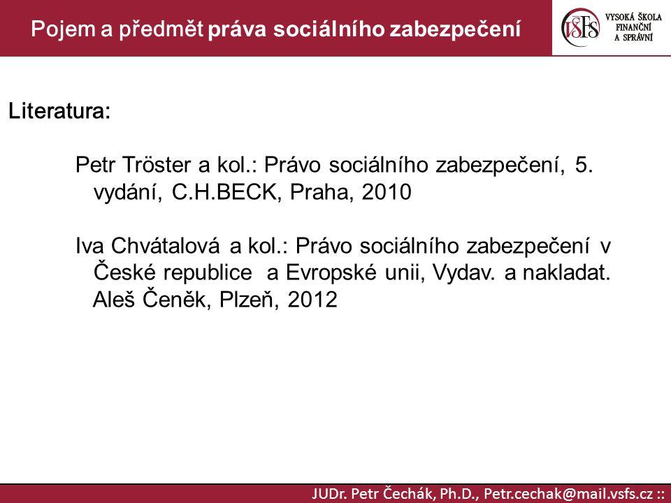 JUDr. Petr Čechák, Ph.D., Petr.cechak@mail.vsfs.cz :: Pojem a předmět práva sociálního zabezpečení Literatura: Petr Tröster a kol.: Právo sociálního z