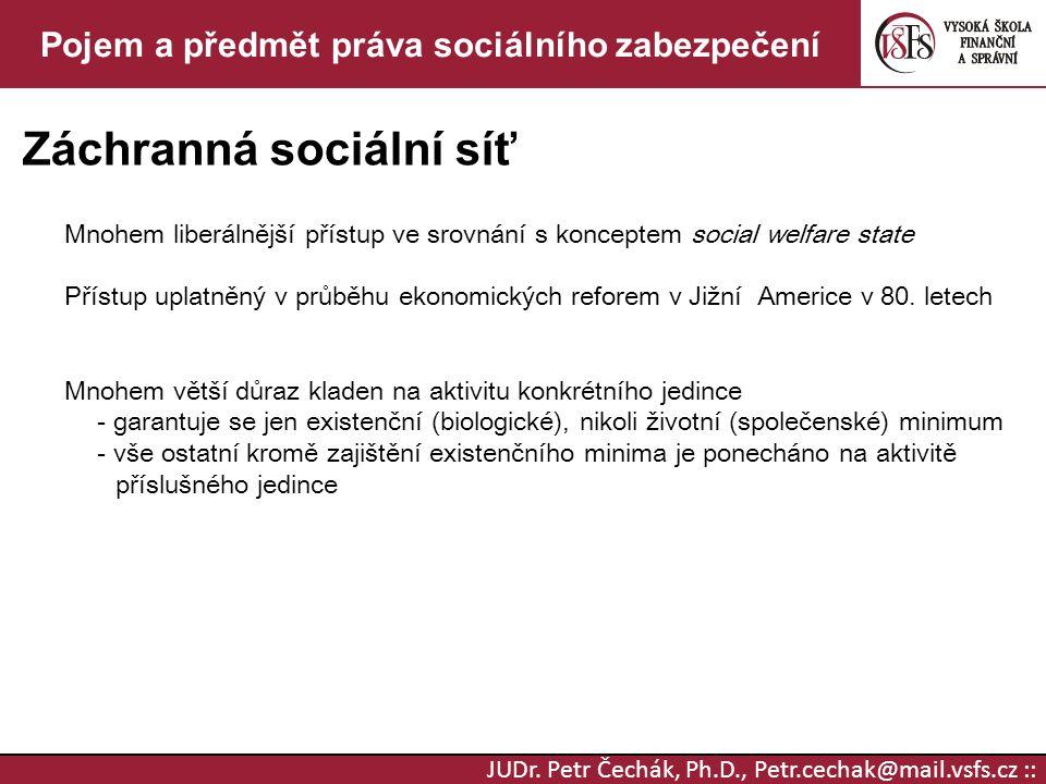JUDr. Petr Čechák, Ph.D., Petr.cechak@mail.vsfs.cz :: Pojem a předmět práva sociálního zabezpečení Záchranná sociální síť Mnohem liberálnější přístup