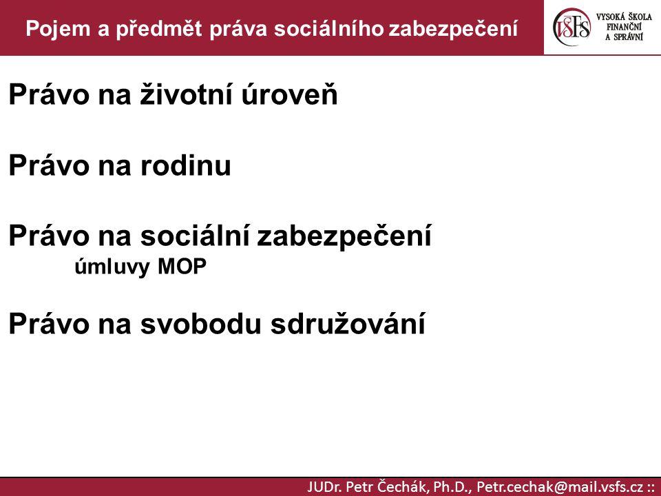 JUDr. Petr Čechák, Ph.D., Petr.cechak@mail.vsfs.cz :: Pojem a předmět práva sociálního zabezpečení Právo na životní úroveň Právo na rodinu Právo na so