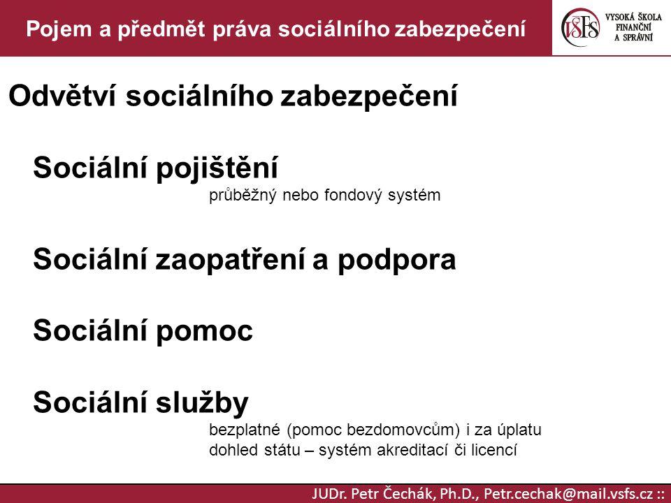 JUDr. Petr Čechák, Ph.D., Petr.cechak@mail.vsfs.cz :: Pojem a předmět práva sociálního zabezpečení Odvětví sociálního zabezpečení Sociální pojištění p