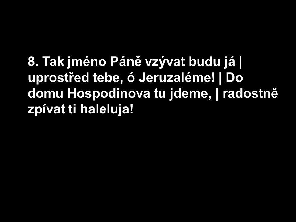 8. Tak jméno Páně vzývat budu já | uprostřed tebe, ó Jeruzaléme.