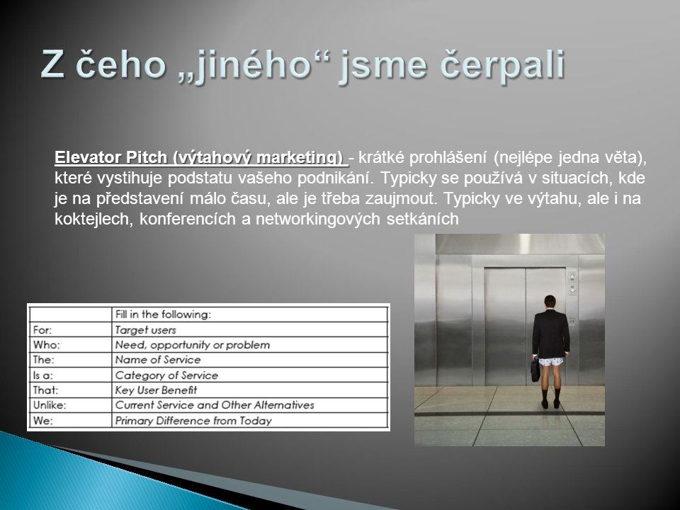 Elevator Pitch (výtahový marketing) Elevator Pitch (výtahový marketing) - krátké prohlášení (nejlépe jedna věta), které vystihuje podstatu vašeho podnikání.