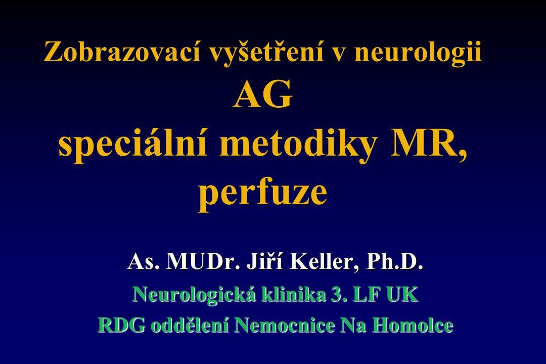 Zobrazovací vyšetření v neurologii AG speciální metodiky MR, perfuze As. MUDr. Jiří Keller, Ph.D. Neurologická klinika 3. LF UK RDG oddělení Nemocnice