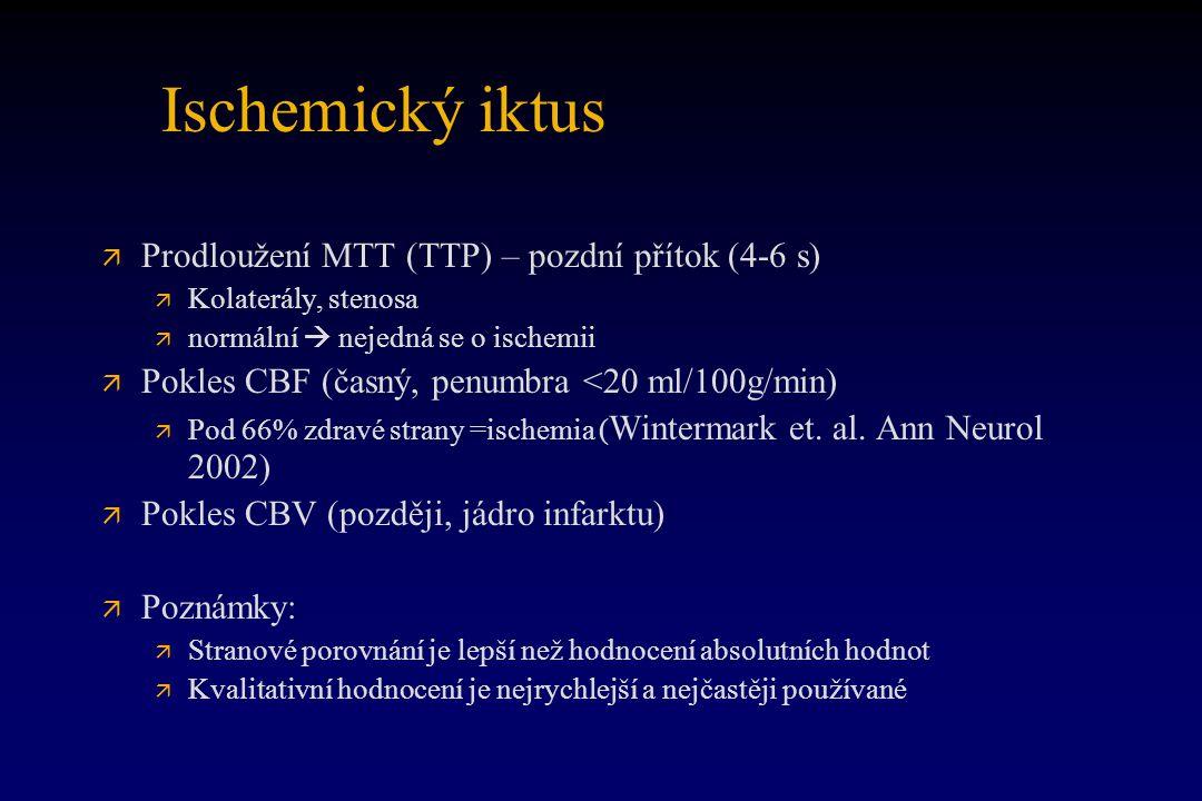 Ischemický iktus ä ä Prodloužení MTT (TTP) – pozdní přítok (4-6 s) ä ä Kolaterály, stenosa ä ä normální  nejedná se o ischemii ä ä Pokles CBF (časný,