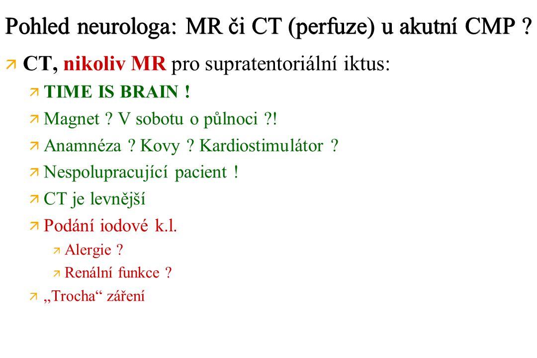 Pohled neurologa: MR či CT (perfuze) u akutní CMP ? ä ä CT, nikoliv MR pro supratentoriální iktus: ä ä TIME IS BRAIN ! ä ä Magnet ? V sobotu o půlnoci