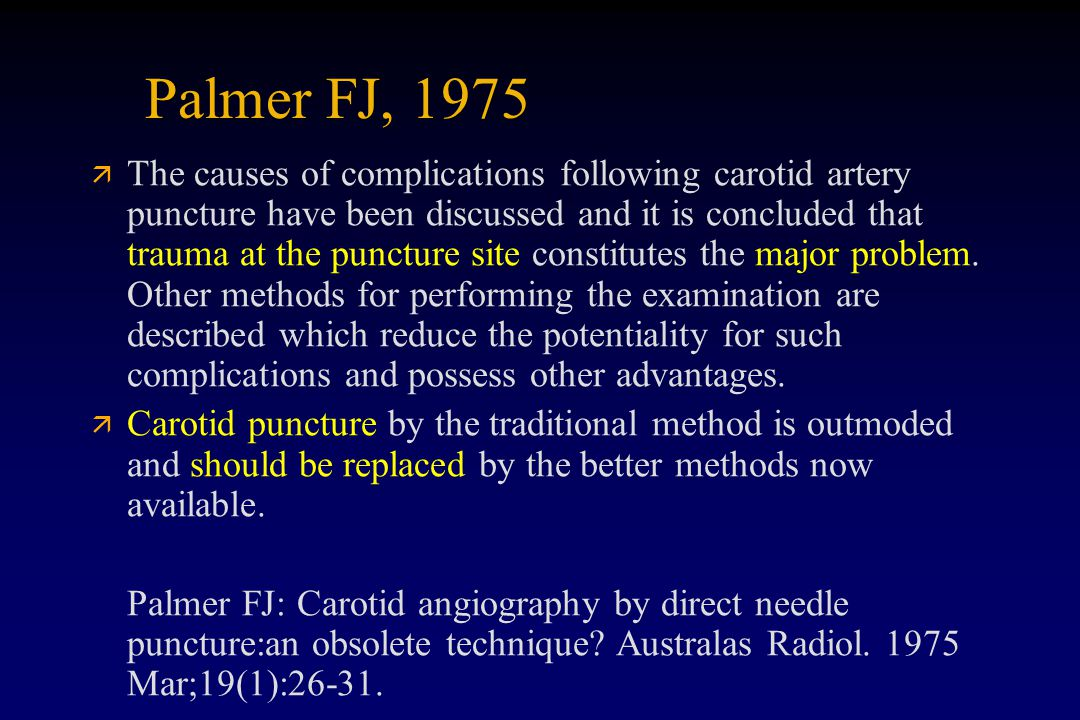Palmer FJ, 1975 ä ä The causes of complications following carotid artery puncture have been discussed and it is concluded that trauma at the puncture site constitutes the major problem.