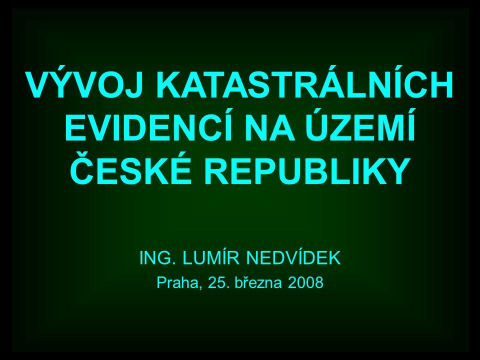 VÝVOJ KATASTRÁLNÍCH EVIDENCÍ NA ÚZEMÍ ČESKÉ REPUBLIKY ING. LUMÍR NEDVÍDEK Praha, 25. března 2008