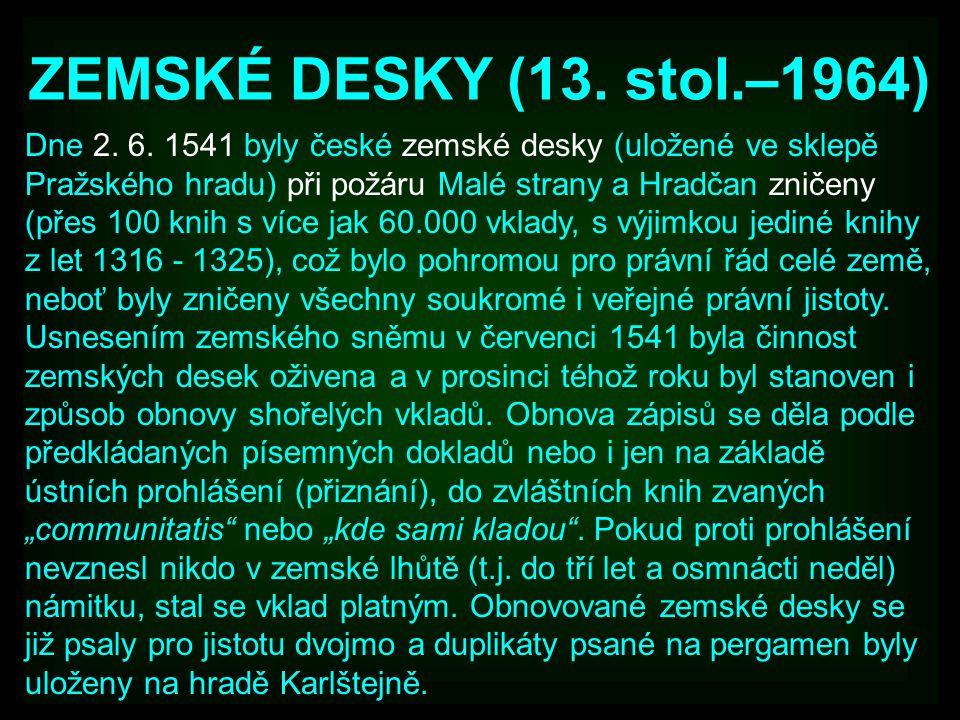 ZEMSKÉ DESKY (13. stol.–1964) Dne 2. 6. 1541 byly české zemské desky (uložené ve sklepě Pražského hradu) při požáru Malé strany a Hradčan zničeny (pře