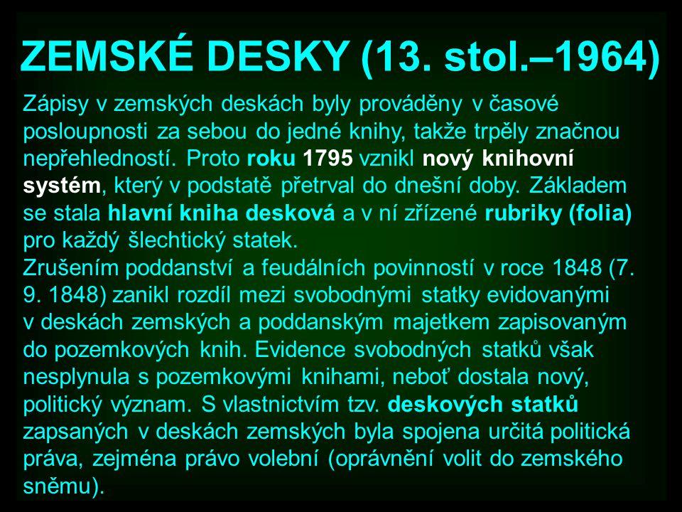 ZEMSKÉ DESKY (13. stol.–1964) Zápisy v zemských deskách byly prováděny v časové posloupnosti za sebou do jedné knihy, takže trpěly značnou nepřehledno