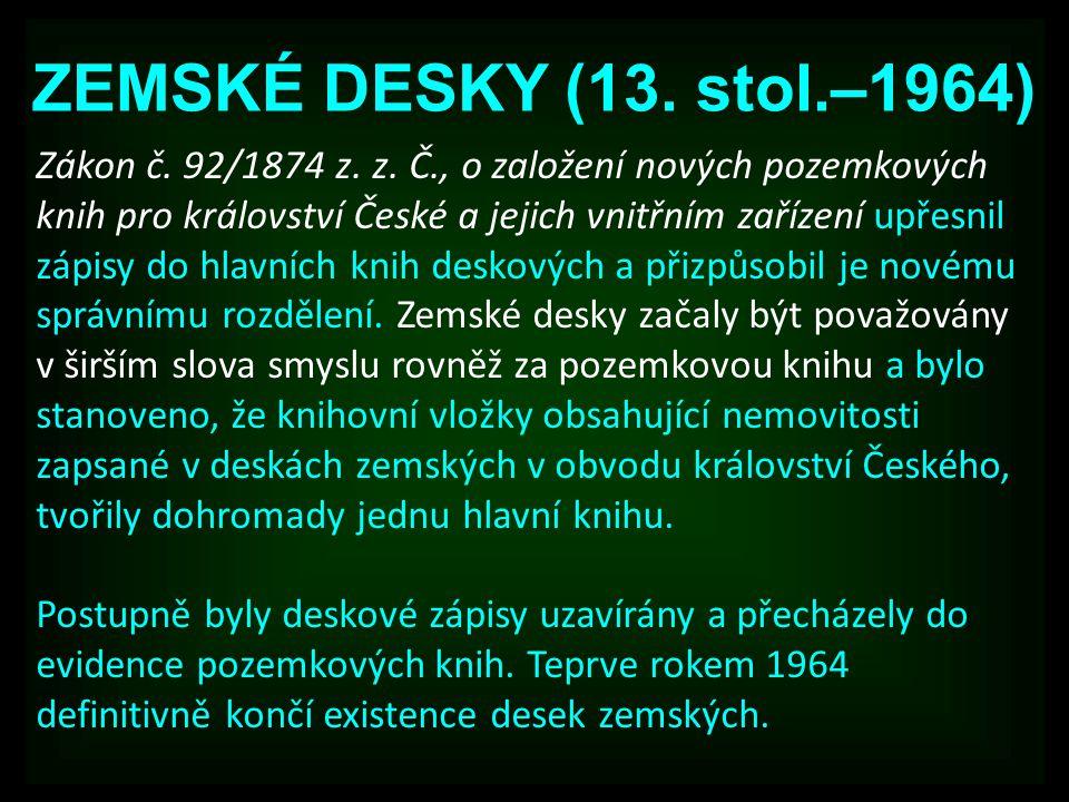 ZEMSKÉ DESKY (13. stol.–1964) Zákon č. 92/1874 z. z. Č., o založení nových pozemkových knih pro království České a jejich vnitřním zařízení upřesnil z