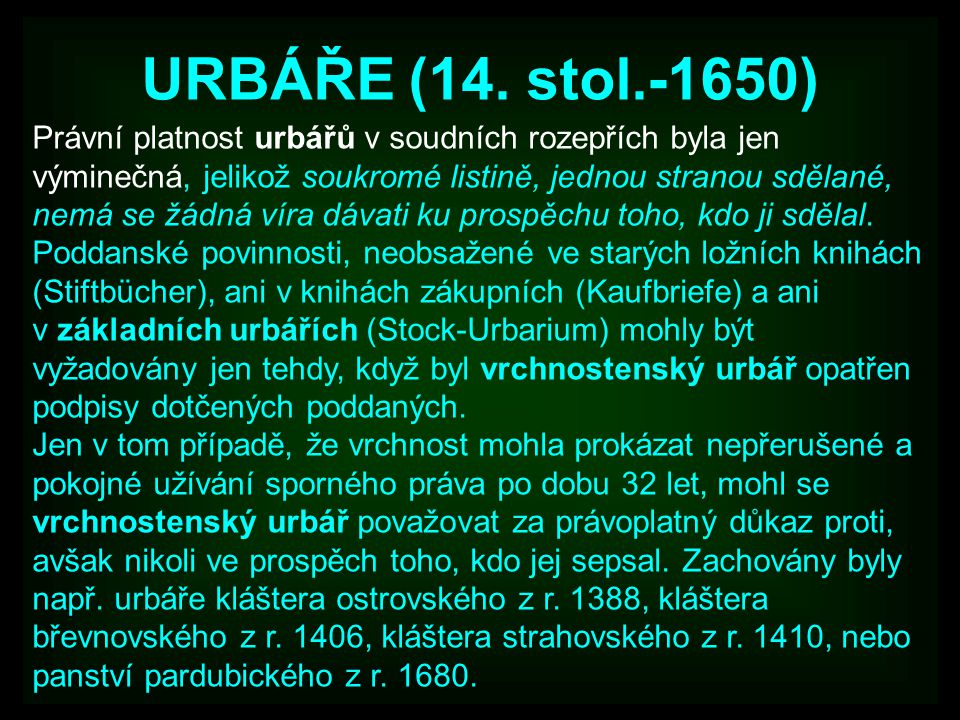 URBÁŘE (14. stol.-1650) Právní platnost urbářů v soudních rozepřích byla jen výminečná, jelikož soukromé listině, jednou stranou sdělané, nemá se žádn